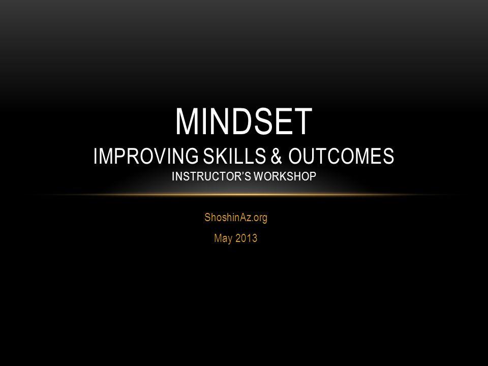 ShoshinAz.org May 2013 MINDSET IMPROVING SKILLS & OUTCOMES INSTRUCTOR'S WORKSHOP