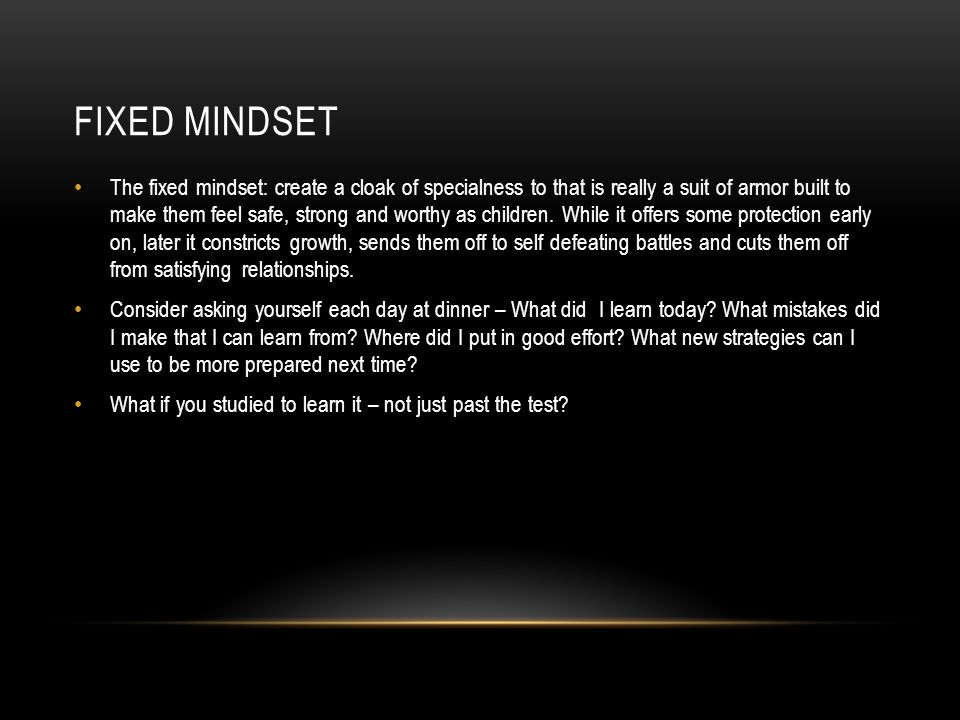 FIXED MINDSET The fixed mindset: create a cloak of specialness to that is really a suit of armor built to make them feel safe, strong and worthy as ch