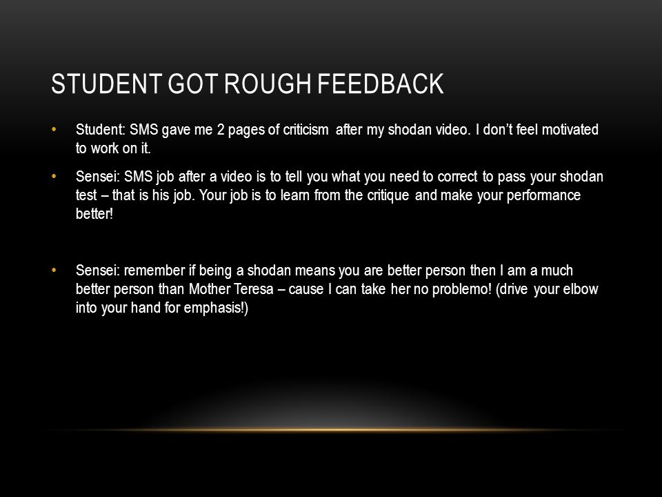 STUDENT GOT ROUGH FEEDBACK Student: SMS gave me 2 pages of criticism after my shodan video.