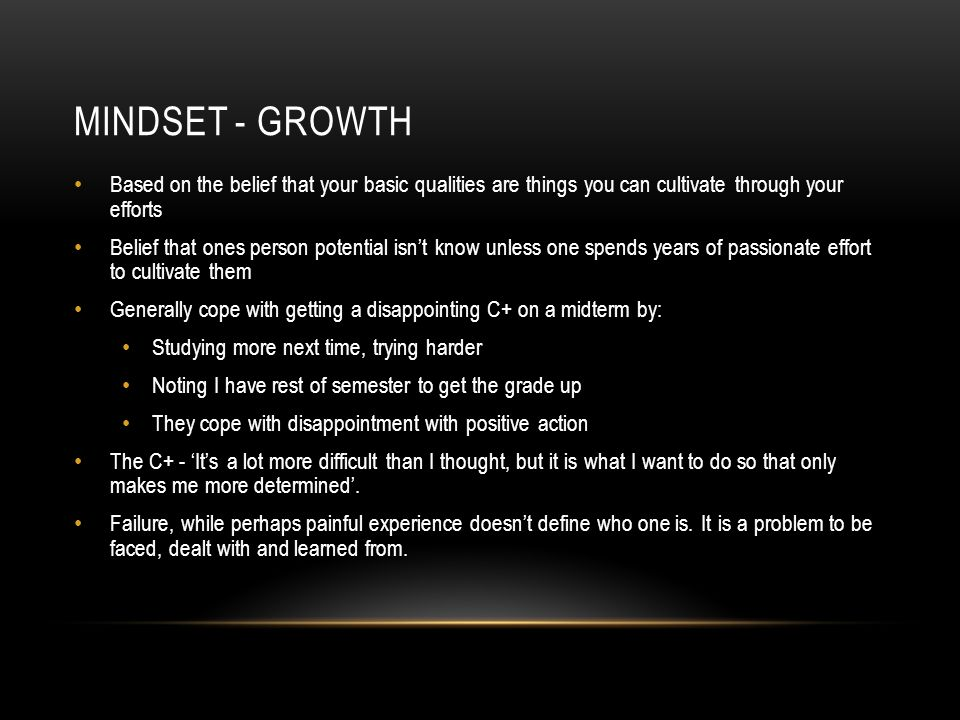 MINDSET - GROWTH Based on the belief that your basic qualities are things you can cultivate through your efforts Belief that ones person potential isn