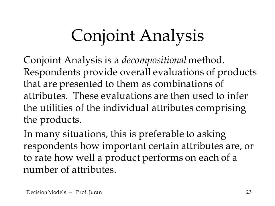 Decision Models -- Prof. Juran23 Conjoint Analysis Conjoint Analysis is a decompositional method.