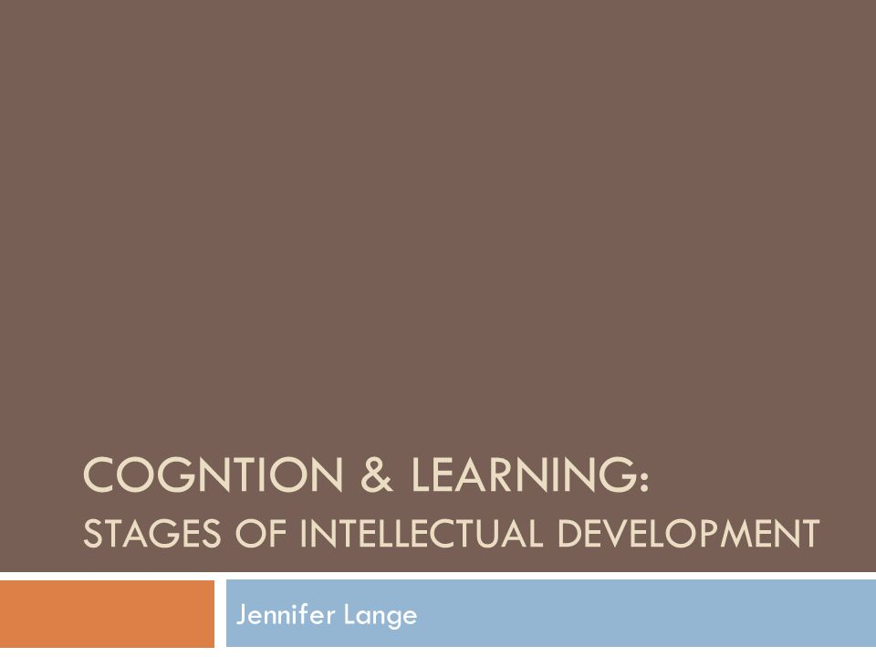 COGNTION & LEARNING: STAGES OF INTELLECTUAL DEVELOPMENT Jennifer Lange