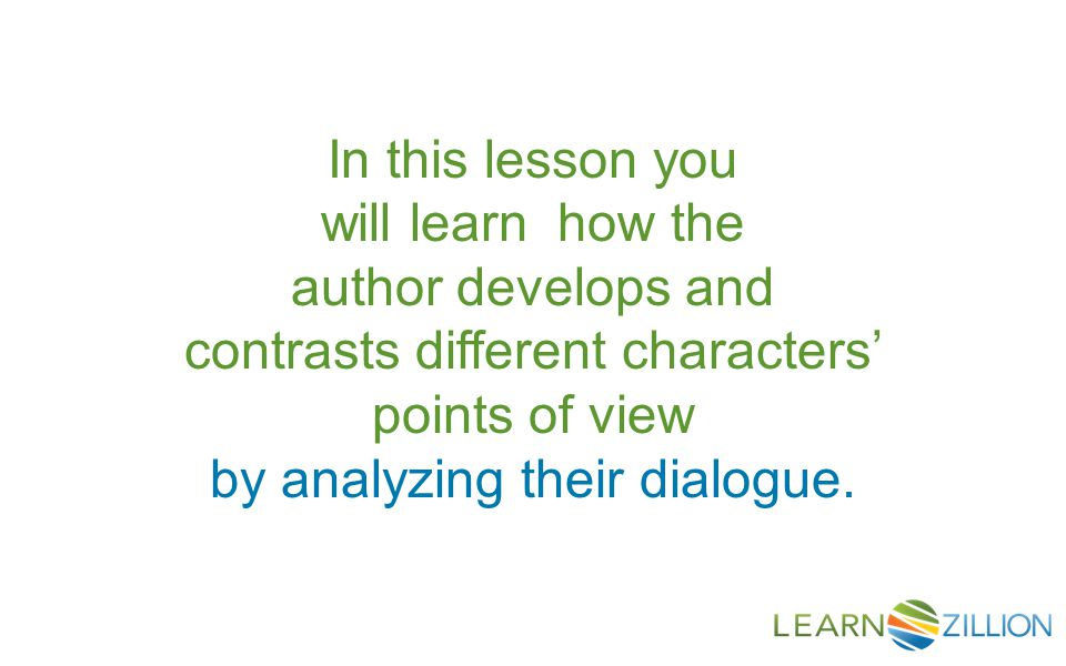 In this lesson you will learn how the author develops and contrasts different characters' points of view by analyzing their dialogue.