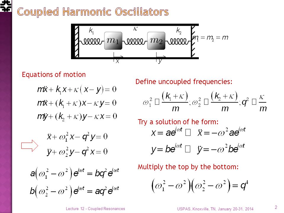 USPAS, Knoxville, TN, January 20-31, 2014 Lecture 12 - Coupled Resonances 2 Equations of motion Define uncoupled frequencies: Try a solution of he form: Multiply the top by the bottom: