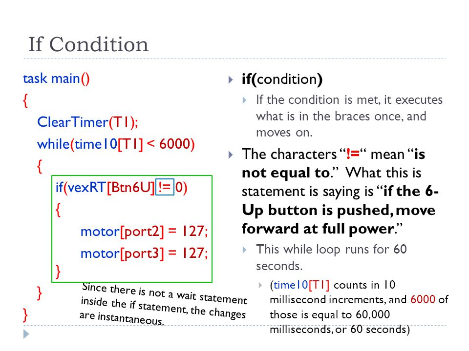 If Condition task main() { ClearTimer(T1); while(time10[T1] < 6000) { if(vexRT[Btn6U] != 0) { motor[port2] = 127; motor[port3] = 127; } }  if(conditi