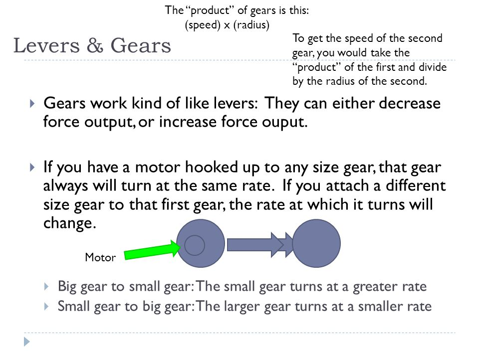 Levers & Gears  Gears work kind of like levers: They can either decrease force output, or increase force ouput.  If you have a motor hooked up to an