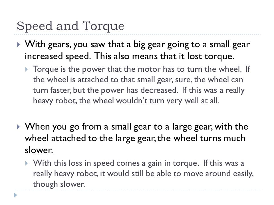 Speed and Torque  With gears, you saw that a big gear going to a small gear increased speed. This also means that it lost torque.  Torque is the pow