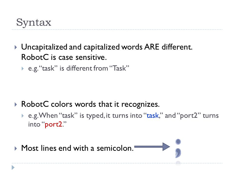 "Syntax  Uncapitalized and capitalized words ARE different. RobotC is case sensitive.  e.g. ""task"" is different from ""Task""  RobotC colors words tha"