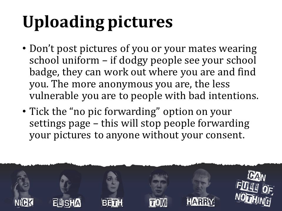 Uploading pictures Don't post pictures of you or your mates wearing school uniform – if dodgy people see your school badge, they can work out where you are and find you.