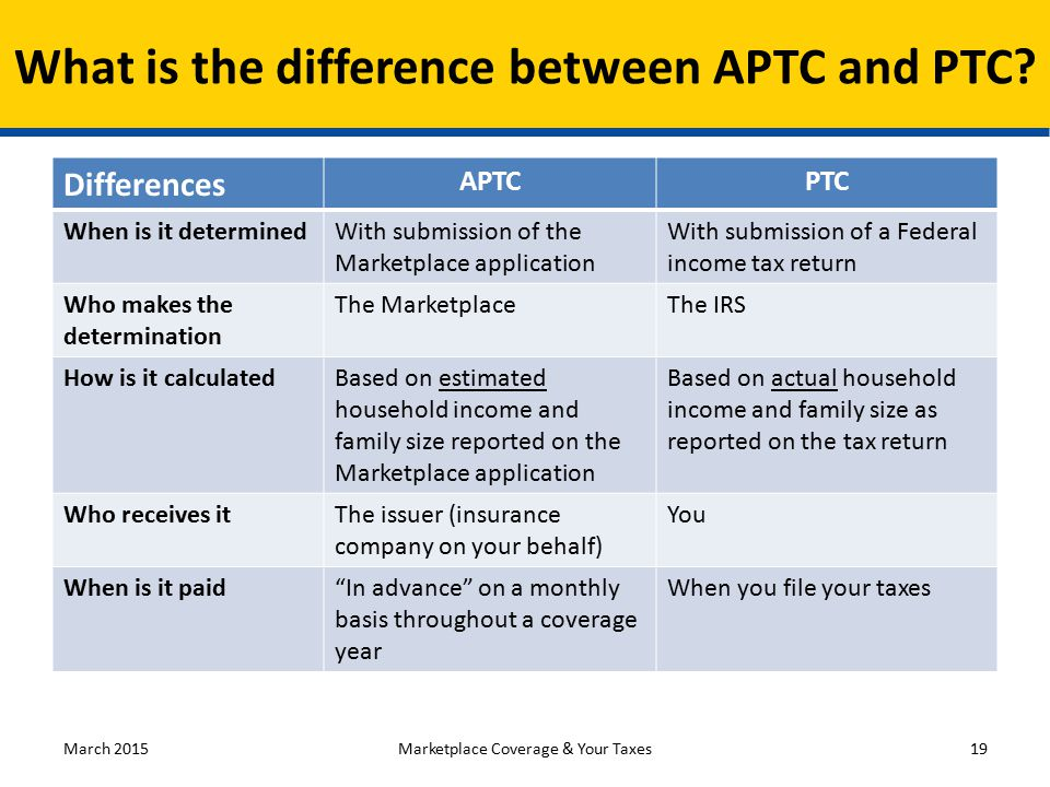 Differences APTCPTC When is it determinedWith submission of the Marketplace application With submission of a Federal income tax return Who makes the determination The MarketplaceThe IRS How is it calculatedBased on estimated household income and family size reported on the Marketplace application Based on actual household income and family size as reported on the tax return Who receives itThe issuer (insurance company on your behalf) You When is it paid In advance on a monthly basis throughout a coverage year When you file your taxes March 201519 What is the difference between APTC and PTC.