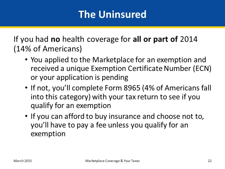 The Uninsured If you had no health coverage for all or part of 2014 (14% of Americans) You applied to the Marketplace for an exemption and received a unique Exemption Certificate Number (ECN) or your application is pending If not, you'll complete Form 8965 (4% of Americans fall into this category) with your tax return to see if you qualify for an exemption If you can afford to buy insurance and choose not to, you'll have to pay a fee unless you qualify for an exemption March 201522Marketplace Coverage & Your Taxes