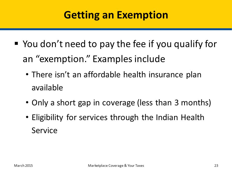 You don't need to pay the fee if you qualify for an exemption. Examples include There isn't an affordable health insurance plan available Only a short gap in coverage (less than 3 months) Eligibility for services through the Indian Health Service March 201523 Getting an Exemption Marketplace Coverage & Your Taxes