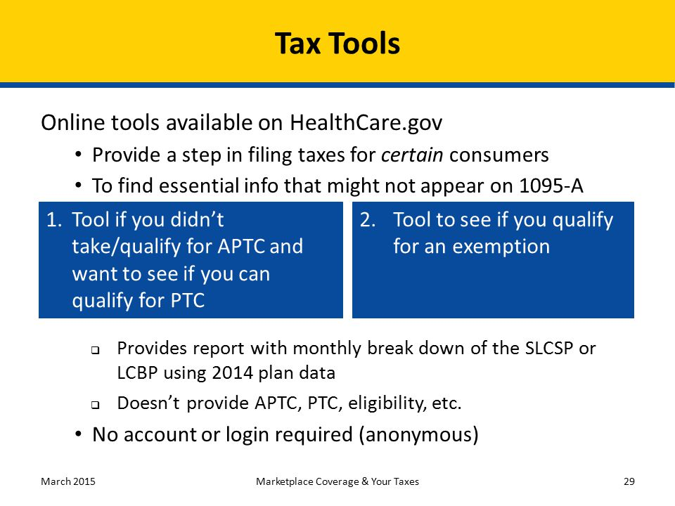 Tax Tools Online tools available on HealthCare.gov Provide a step in filing taxes for certain consumers To find essential info that might not appear o