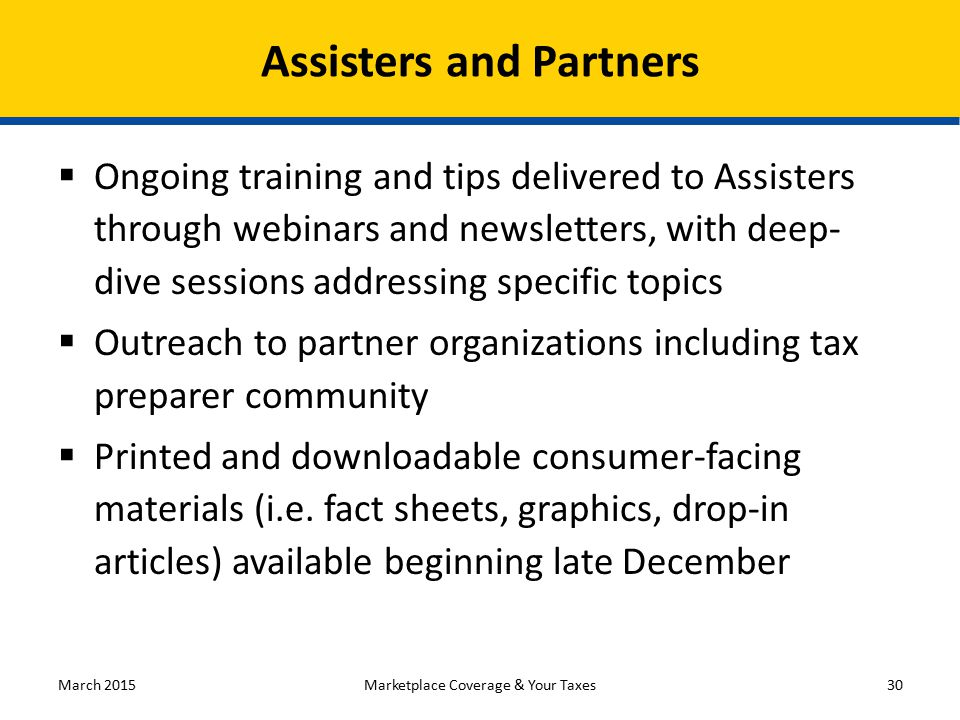  Ongoing training and tips delivered to Assisters through webinars and newsletters, with deep- dive sessions addressing specific topics  Outreach to partner organizations including tax preparer community  Printed and downloadable consumer-facing materials (i.e.