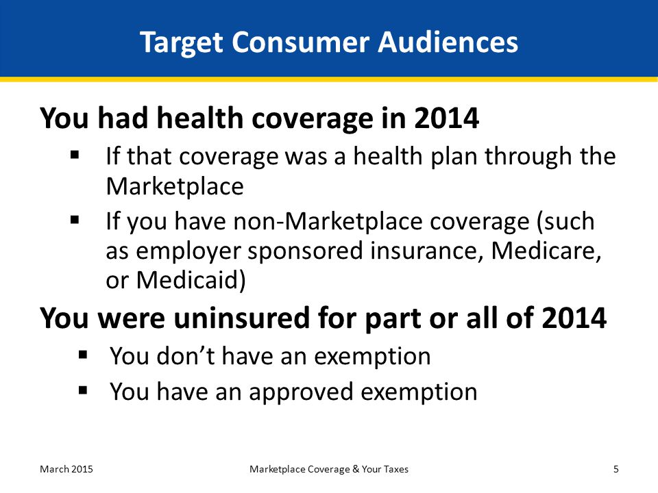 Target Consumer Audiences You had health coverage in 2014  If that coverage was a health plan through the Marketplace  If you have non-Marketplace coverage (such as employer sponsored insurance, Medicare, or Medicaid) You were uninsured for part or all of 2014  You don't have an exemption  You have an approved exemption March 20155Marketplace Coverage & Your Taxes