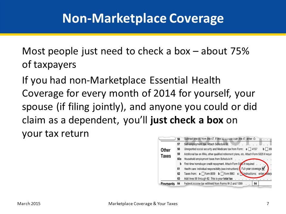 Non-Marketplace Coverage Most people just need to check a box – about 75% of taxpayers If you had non-Marketplace Essential Health Coverage for every month of 2014 for yourself, your spouse (if filing jointly), and anyone you could or did claim as a dependent, you'll just check a box on your tax return March 2015Marketplace Coverage & Your Taxes7