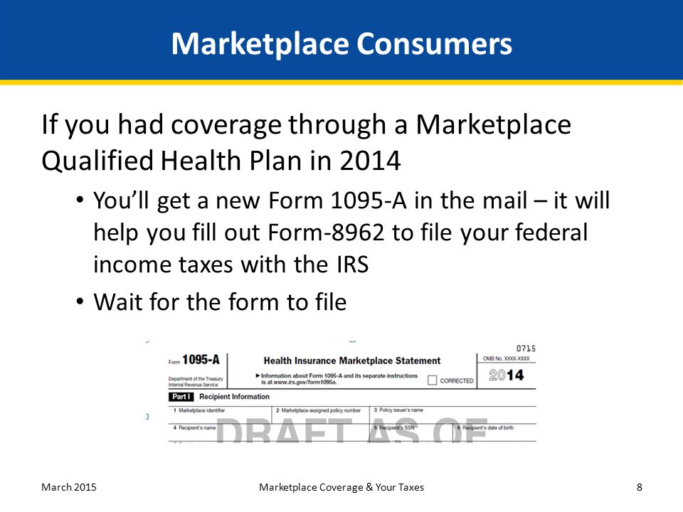 Marketplace Consumers If you had coverage through a Marketplace Qualified Health Plan in 2014 You'll get a new Form 1095-A in the mail – it will help you fill out Form-8962 to file your federal income taxes with the IRS Wait for the form to file March 2015Marketplace Coverage & Your Taxes8