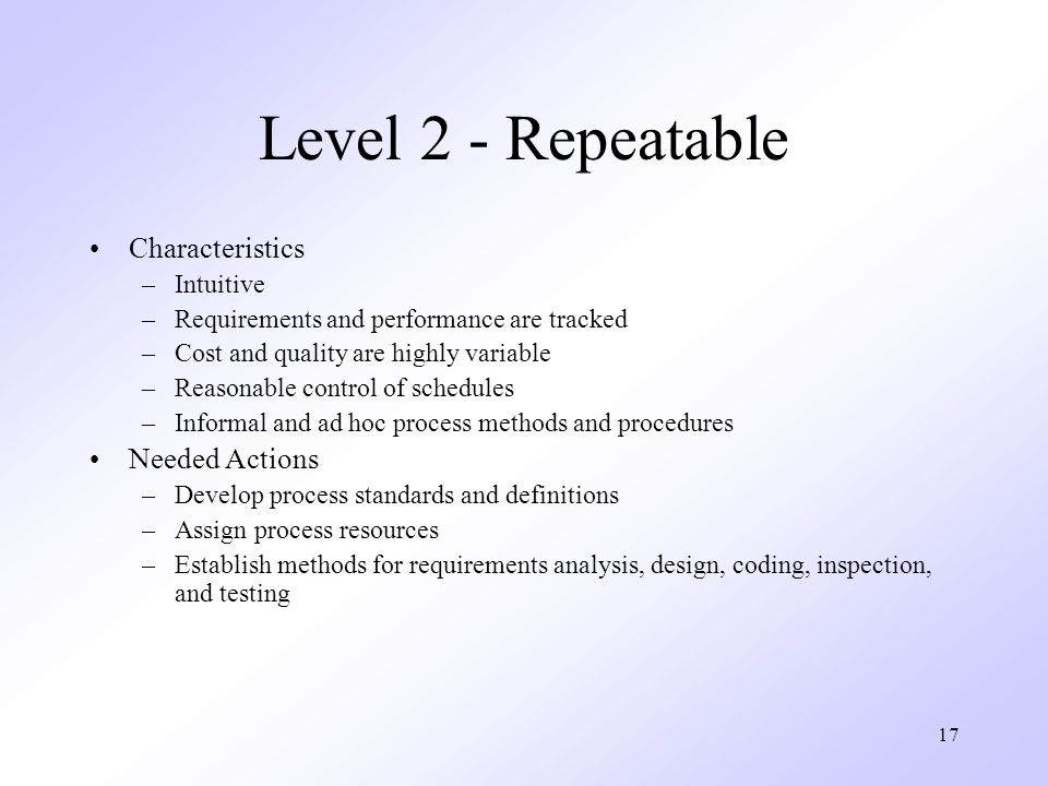 17 Level 2 - Repeatable Characteristics –Intuitive –Requirements and performance are tracked –Cost and quality are highly variable –Reasonable control of schedules –Informal and ad hoc process methods and procedures Needed Actions –Develop process standards and definitions –Assign process resources –Establish methods for requirements analysis, design, coding, inspection, and testing