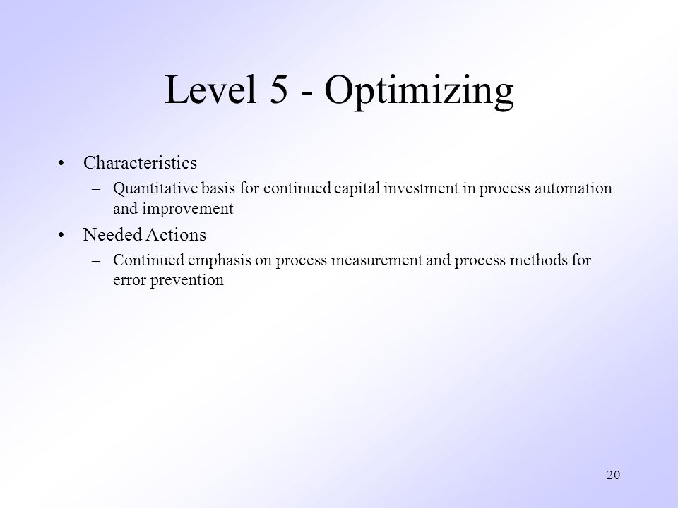 20 Level 5 - Optimizing Characteristics –Quantitative basis for continued capital investment in process automation and improvement Needed Actions –Continued emphasis on process measurement and process methods for error prevention