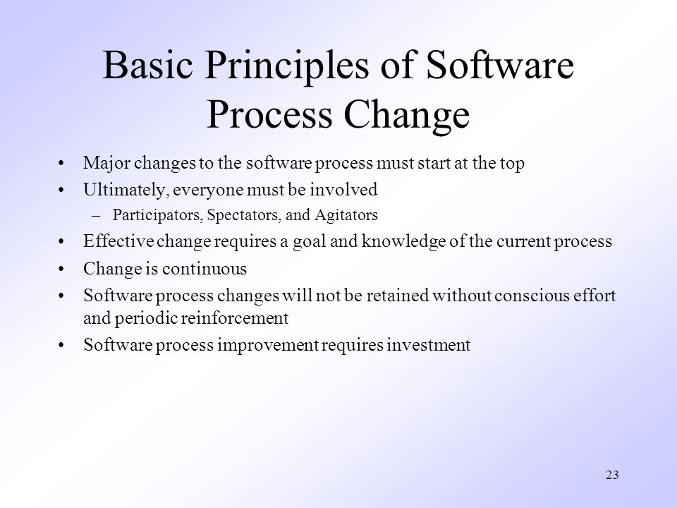 23 Basic Principles of Software Process Change Major changes to the software process must start at the top Ultimately, everyone must be involved –Participators, Spectators, and Agitators Effective change requires a goal and knowledge of the current process Change is continuous Software process changes will not be retained without conscious effort and periodic reinforcement Software process improvement requires investment