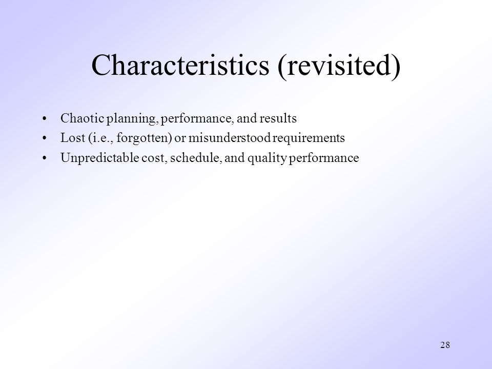 28 Characteristics (revisited) Chaotic planning, performance, and results Lost (i.e., forgotten) or misunderstood requirements Unpredictable cost, schedule, and quality performance