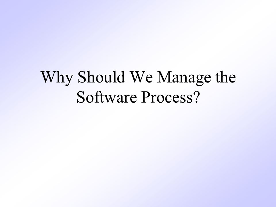 Why Should We Manage the Software Process?