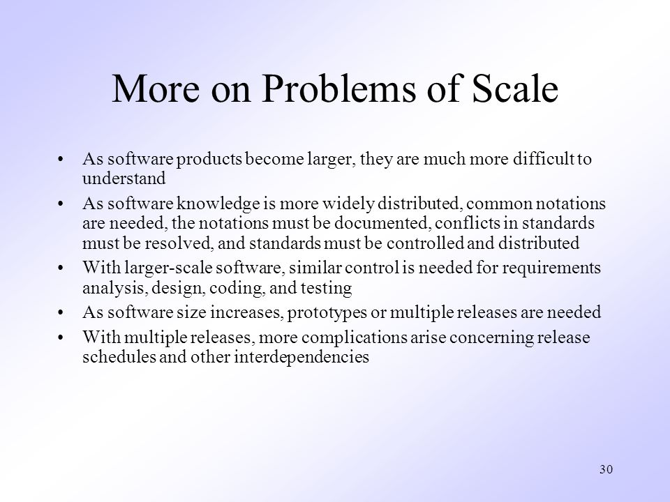 30 More on Problems of Scale As software products become larger, they are much more difficult to understand As software knowledge is more widely distributed, common notations are needed, the notations must be documented, conflicts in standards must be resolved, and standards must be controlled and distributed With larger-scale software, similar control is needed for requirements analysis, design, coding, and testing As software size increases, prototypes or multiple releases are needed With multiple releases, more complications arise concerning release schedules and other interdependencies