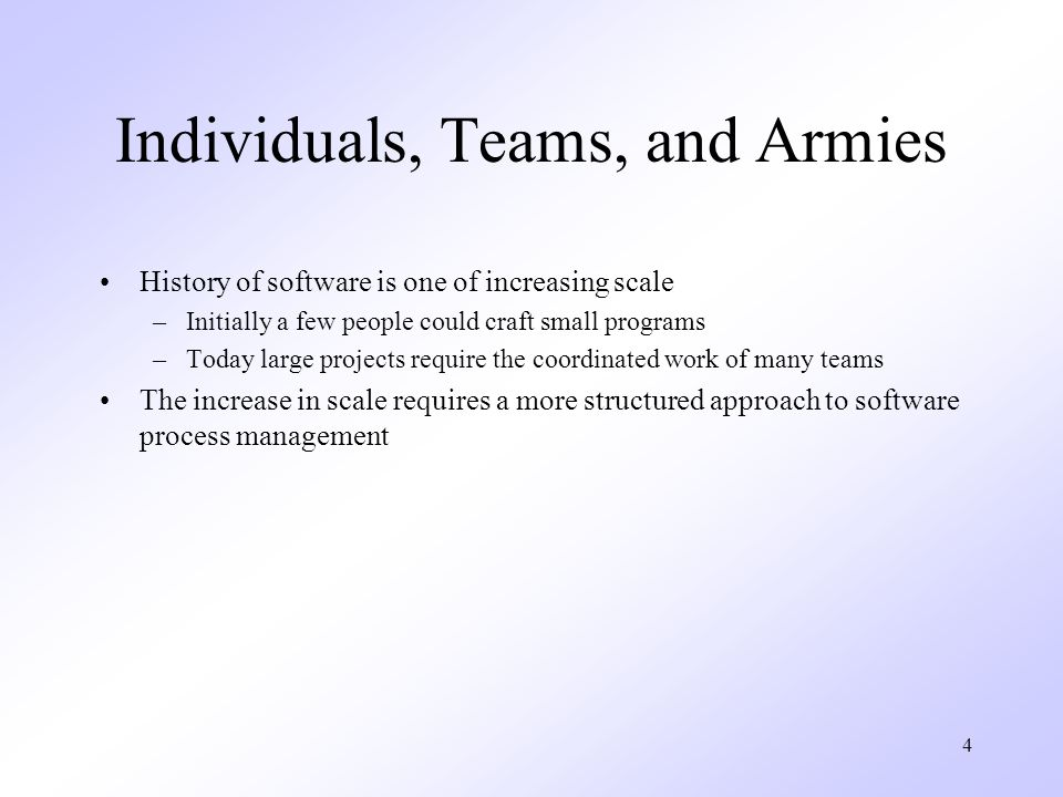 4 Individuals, Teams, and Armies History of software is one of increasing scale –Initially a few people could craft small programs –Today large projects require the coordinated work of many teams The increase in scale requires a more structured approach to software process management