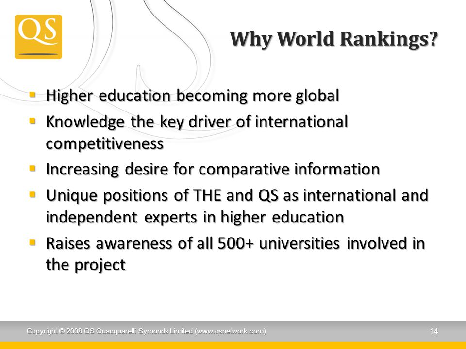 Why World Rankings?  Higher education becoming more global  Knowledge the key driver of international competitiveness  Increasing desire for compar