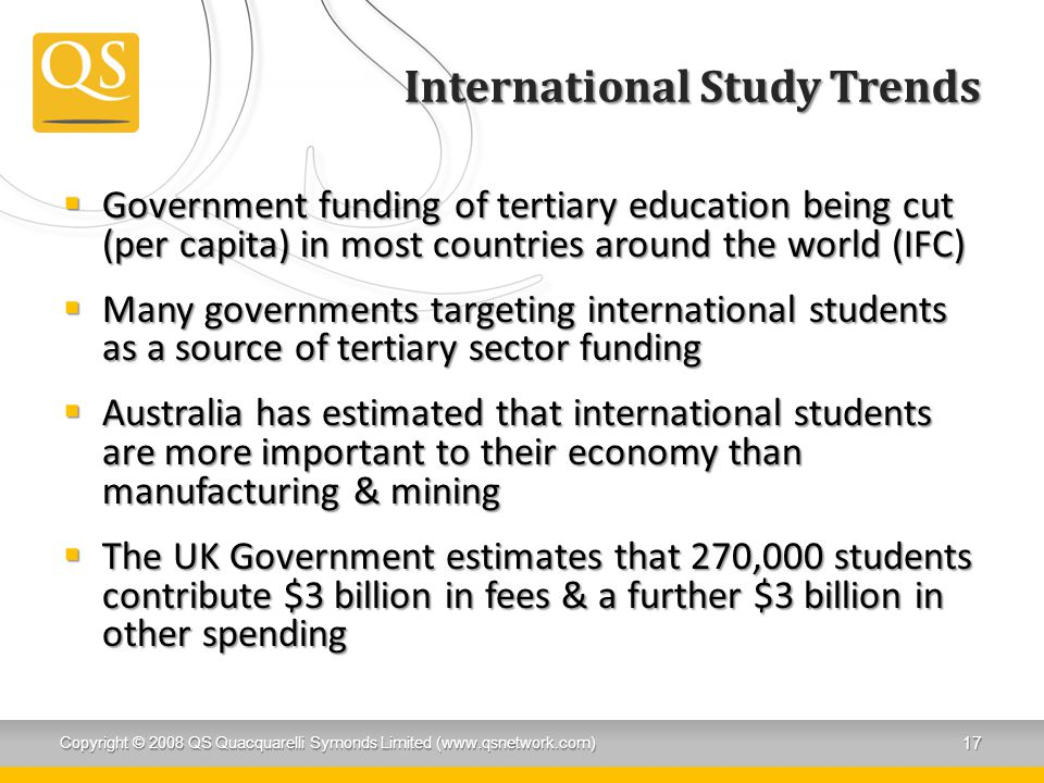International Study Trends  Government funding of tertiary education being cut (per capita) in most countries around the world (IFC)  Many governmen