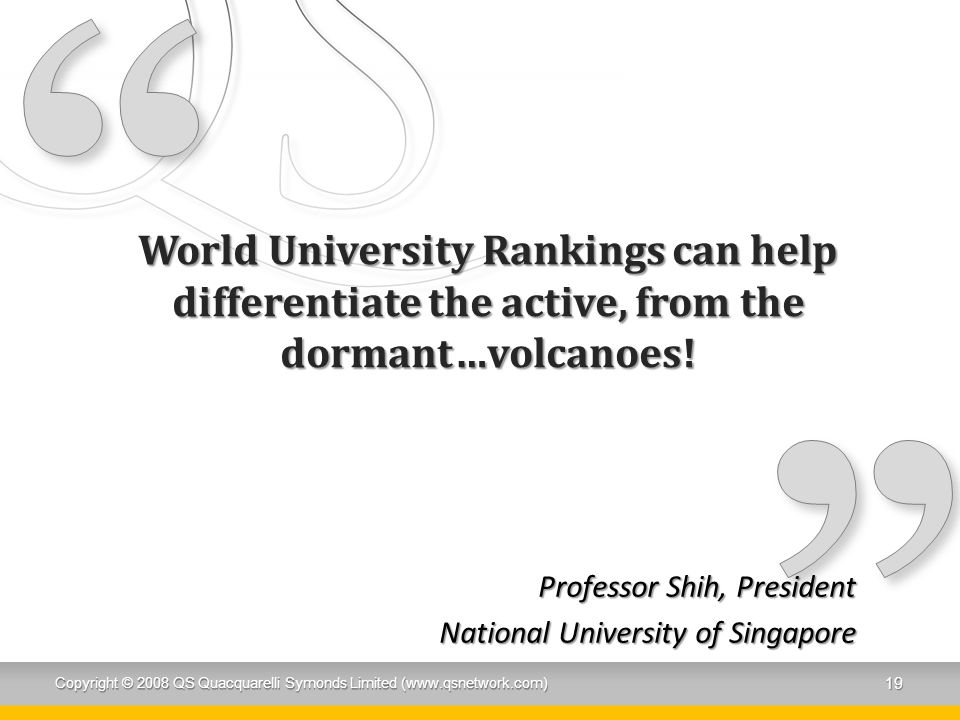 World University Rankings can help differentiate the active, from the dormant…volcanoes! Professor Shih, President National University of Singapore Co