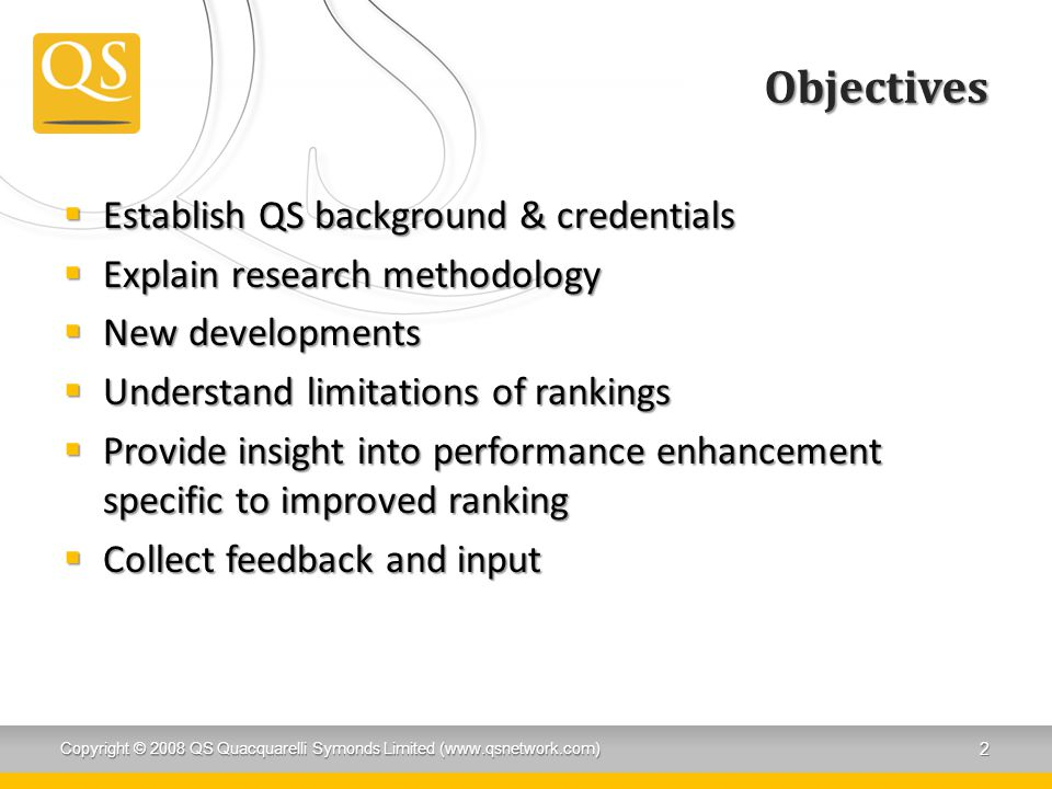 Objectives  Establish QS background & credentials  Explain research methodology  New developments  Understand limitations of rankings  Provide insight into performance enhancement specific to improved ranking  Collect feedback and input Copyright © 2008 QS Quacquarelli Symonds Limited (www.qsnetwork.com) 2
