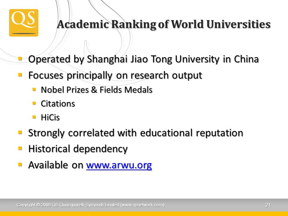 Academic Ranking of World Universities  Operated by Shanghai Jiao Tong University in China  Focuses principally on research output  Nobel Prizes &