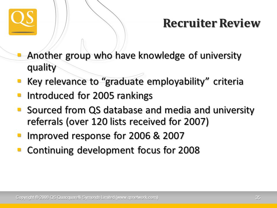 Recruiter Review  Another group who have knowledge of university quality  Key relevance to graduate employability criteria  Introduced for 2005 rankings  Sourced from QS database and media and university referrals (over 120 lists received for 2007)  Improved response for 2006 & 2007  Continuing development focus for 2008 Copyright © 2008 QS Quacquarelli Symonds Limited (www.qsnetwork.com) 35