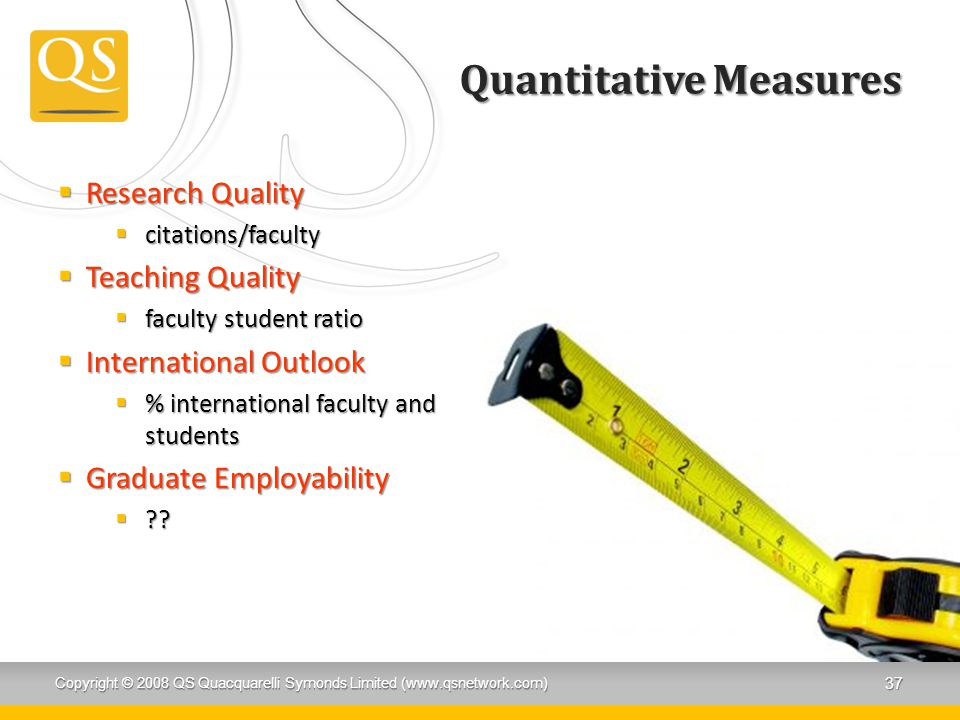 Quantitative Measures  Research Quality  citations/faculty  Teaching Quality  faculty student ratio  International Outlook  % international faculty and students  Graduate Employability  ?.