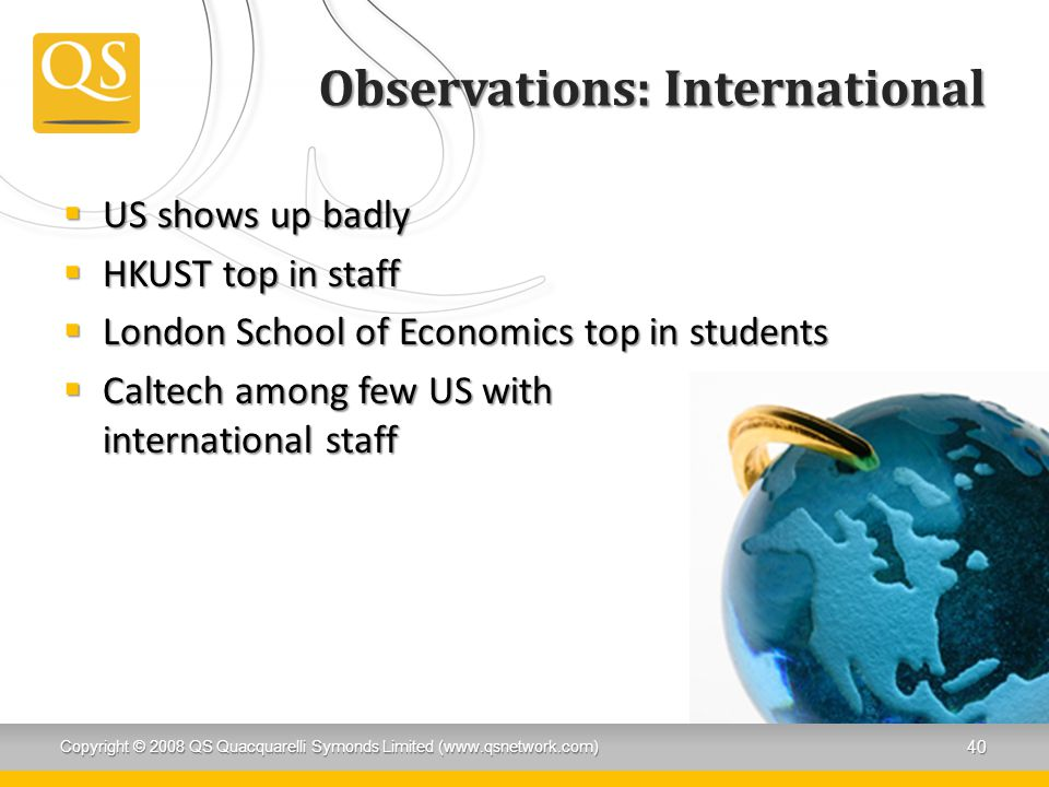 Observations: International  US shows up badly  HKUST top in staff  London School of Economics top in students  Caltech among few US with international staff Copyright © 2008 QS Quacquarelli Symonds Limited (www.qsnetwork.com) 40