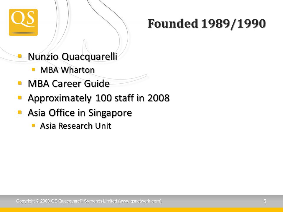 Founded 1989/1990  Nunzio Quacquarelli  MBA Wharton  MBA Career Guide  Approximately 100 staff in 2008  Asia Office in Singapore  Asia Research Unit Copyright © 2008 QS Quacquarelli Symonds Limited (www.qsnetwork.com) 5