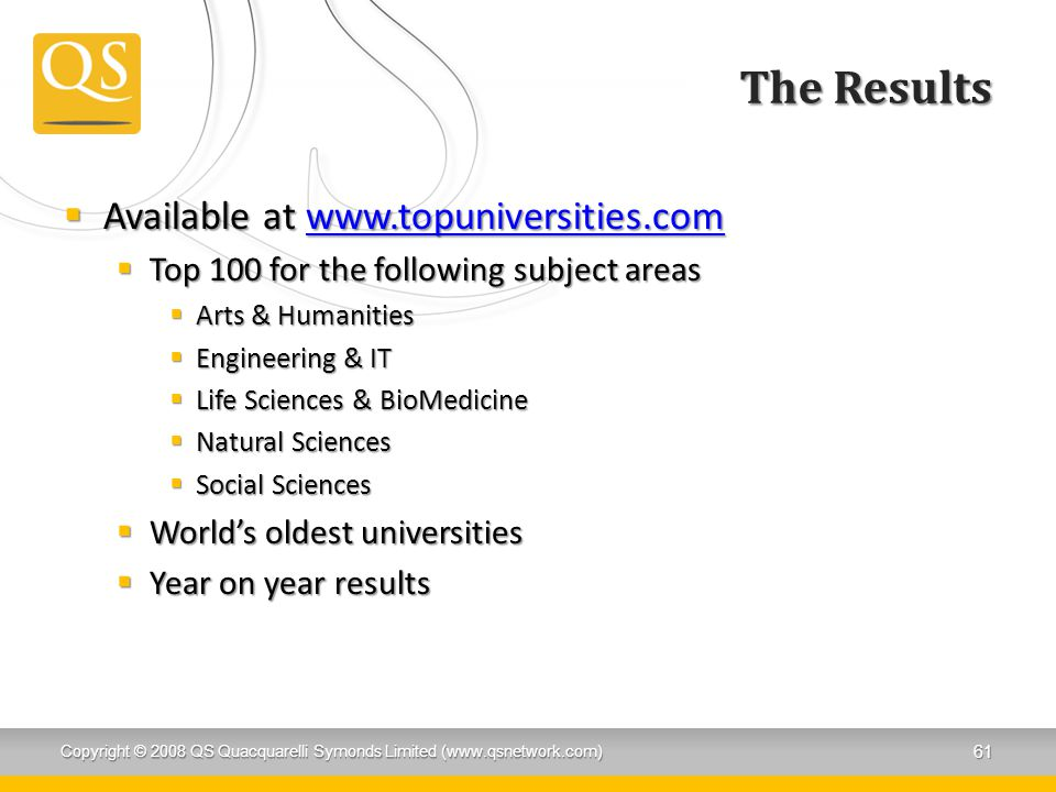 The Results  Available at www.topuniversities.com www.topuniversities.com  Top 100 for the following subject areas  Arts & Humanities  Engineering & IT  Life Sciences & BioMedicine  Natural Sciences  Social Sciences  World's oldest universities  Year on year results Copyright © 2008 QS Quacquarelli Symonds Limited (www.qsnetwork.com) 61
