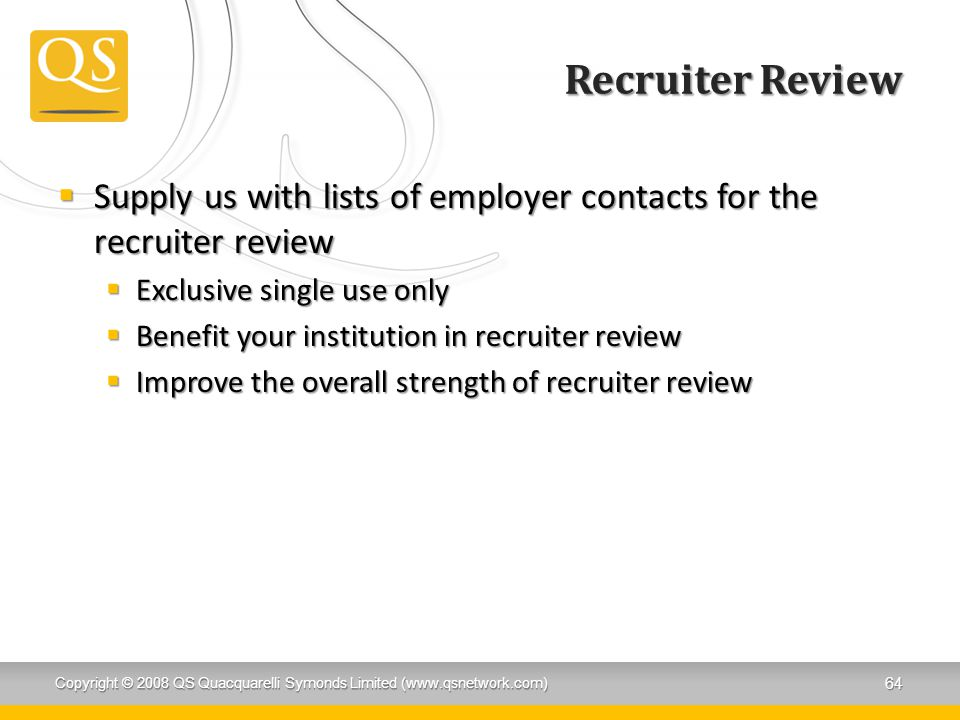 Recruiter Review  Supply us with lists of employer contacts for the recruiter review  Exclusive single use only  Benefit your institution in recruiter review  Improve the overall strength of recruiter review Copyright © 2008 QS Quacquarelli Symonds Limited (www.qsnetwork.com) 64