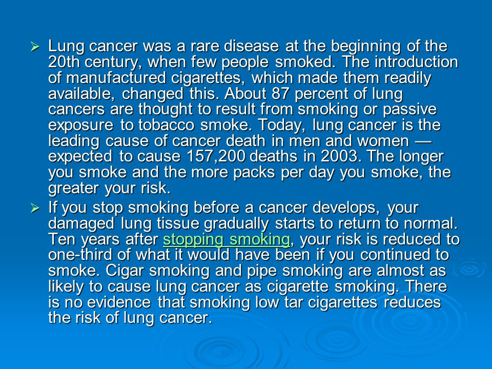  Lung cancer was a rare disease at the beginning of the 20th century, when few people smoked. The introduction of manufactured cigarettes, which made