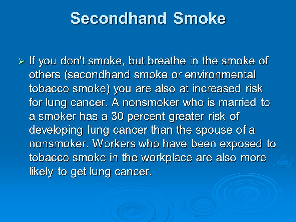 Secondhand Smoke  If you don t smoke, but breathe in the smoke of others (secondhand smoke or environmental tobacco smoke) you are also at increased risk for lung cancer.