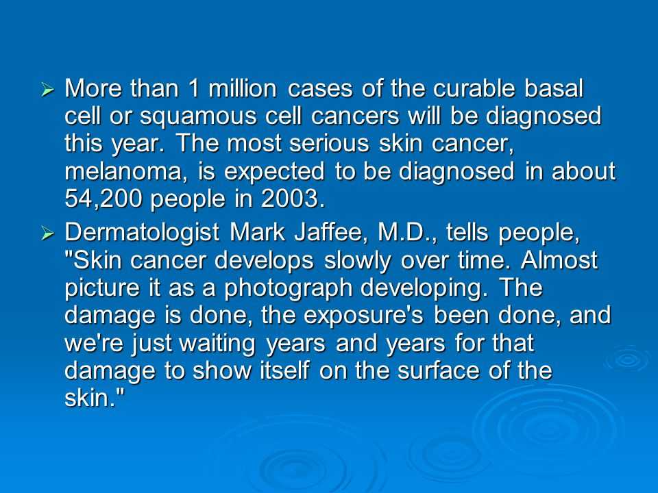  More than 1 million cases of the curable basal cell or squamous cell cancers will be diagnosed this year. The most serious skin cancer, melanoma, is