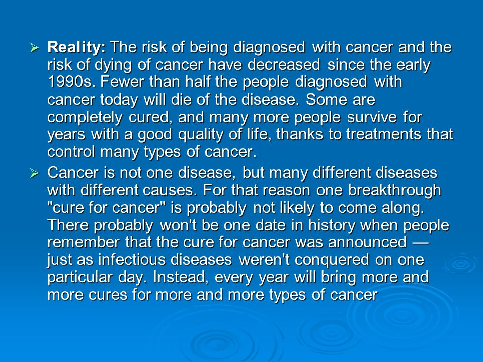  Reality: The risk of being diagnosed with cancer and the risk of dying of cancer have decreased since the early 1990s.