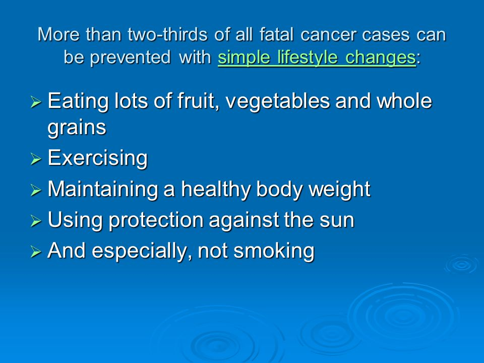 More than two-thirds of all fatal cancer cases can be prevented with simple lifestyle changes: simple lifestyle changessimple lifestyle changes  Eating lots of fruit, vegetables and whole grains  Exercising  Maintaining a healthy body weight  Using protection against the sun  And especially, not smoking