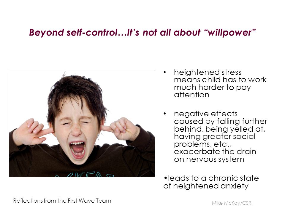Beyond self-control…It's not all about willpower heightened stress means child has to work much harder to pay attention negative effects caused by falling further behind, being yelled at, having greater social problems, etc., exacerbate the drain on nervous system leads to a chronic state of heightened anxiety Mike McKay/CSRI Reflections from the First Wave Team
