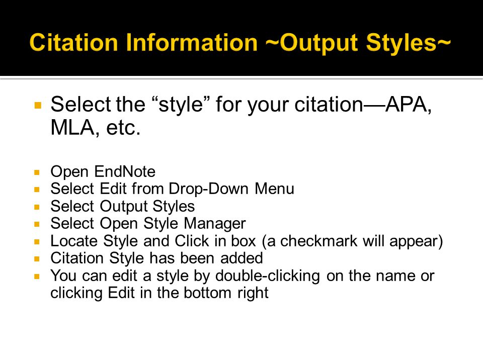 " Select the ""style"" for your citation—APA, MLA, etc.  Open EndNote  Select Edit from Drop-Down Menu  Select Output Styles  Select Open Style Mana"