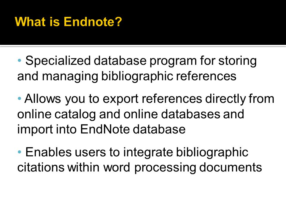 Specialized database program for storing and managing bibliographic references Allows you to export references directly from online catalog and online databases and import into EndNote database Enables users to integrate bibliographic citations within word processing documents