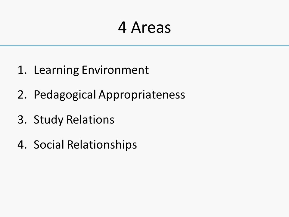 4 Areas 1.Learning Environment 2.Pedagogical Appropriateness 3.Study Relations 4.Social Relationships