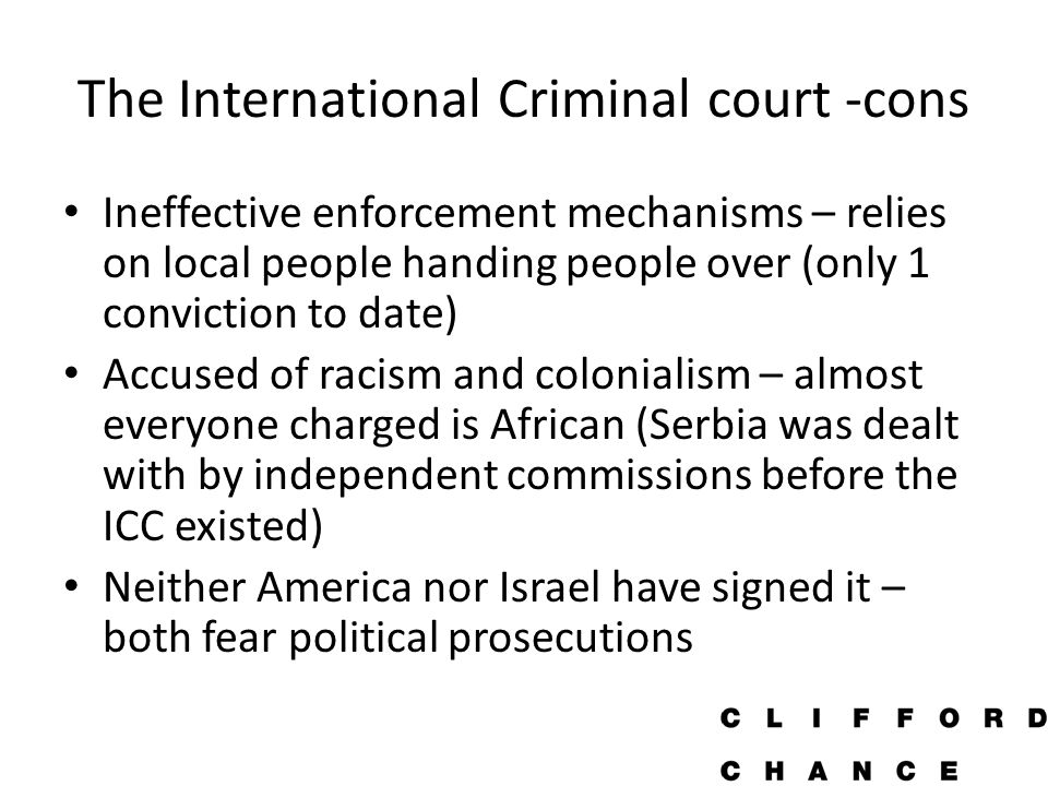 The International Criminal court -cons Ineffective enforcement mechanisms – relies on local people handing people over (only 1 conviction to date) Accused of racism and colonialism – almost everyone charged is African (Serbia was dealt with by independent commissions before the ICC existed) Neither America nor Israel have signed it – both fear political prosecutions