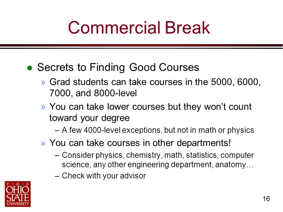 16 Commercial Break Secrets to Finding Good Courses »Grad students can take courses in the 5000, 6000, 7000, and 8000-level »You can take lower courses but they won't count toward your degree –A few 4000-level exceptions, but not in math or physics »You can take courses in other departments.